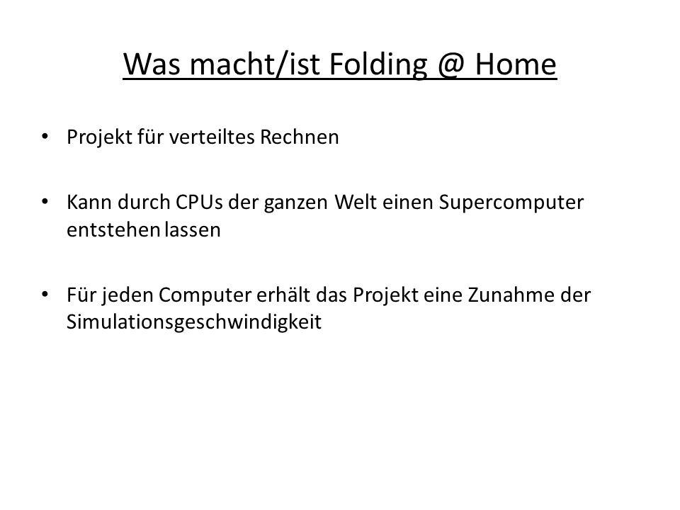 Was macht/ist Folding @ Home Projekt für verteiltes Rechnen Kann durch CPUs der ganzen Welt einen Supercomputer entstehen lassen Für jeden Computer erhält das Projekt eine Zunahme der Simulationsgeschwindigkeit