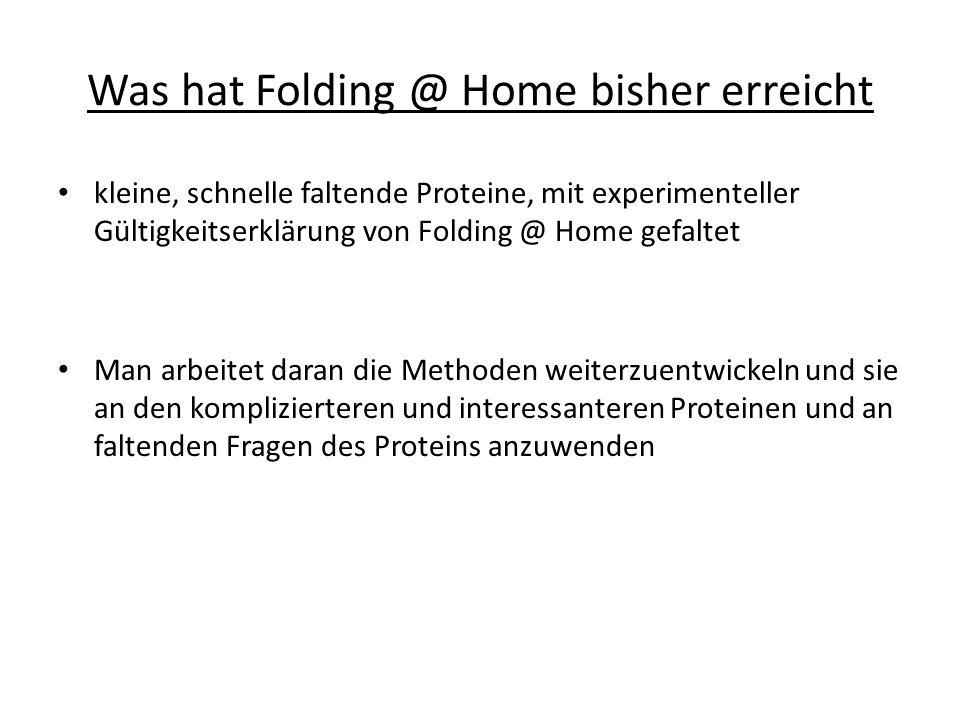Was hat Folding @ Home bisher erreicht kleine, schnelle faltende Proteine, mit experimenteller Gültigkeitserklärung von Folding @ Home gefaltet Man arbeitet daran die Methoden weiterzuentwickeln und sie an den komplizierteren und interessanteren Proteinen und an faltenden Fragen des Proteins anzuwenden
