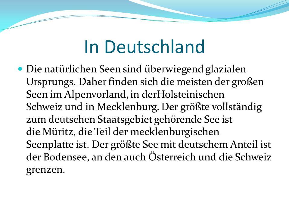 In Deutschland Die natürlichen Seen sind überwiegend glazialen Ursprungs. Daher finden sich die meisten der großen Seen im Alpenvorland, in derHolstei