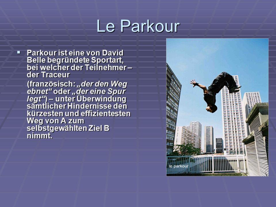 """Le Parkour  Parkour ist eine von David Belle begründete Sportart, bei welcher der Teilnehmer – der Traceur (französisch: """"der den Weg ebnet"""" oder """"de"""