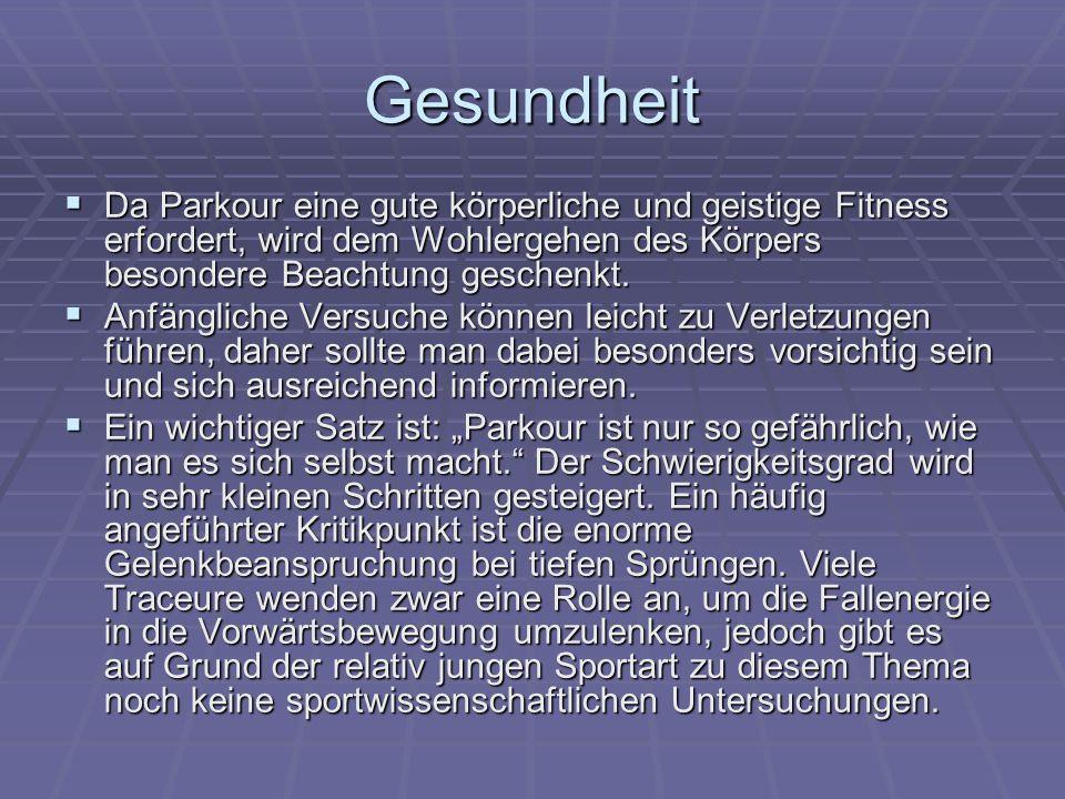 Gesundheit  Da Parkour eine gute körperliche und geistige Fitness erfordert, wird dem Wohlergehen des Körpers besondere Beachtung geschenkt.  Anfäng