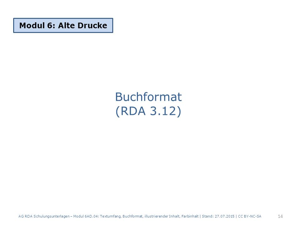 Buchformat (RDA 3.12) Modul 6: Alte Drucke 14 AG RDA Schulungsunterlagen – Modul 6AD.04: Textumfang, Buchformat, illustrierender Inhalt, Farbinhalt | Stand: 27.07.2015 | CC BY-NC-SA
