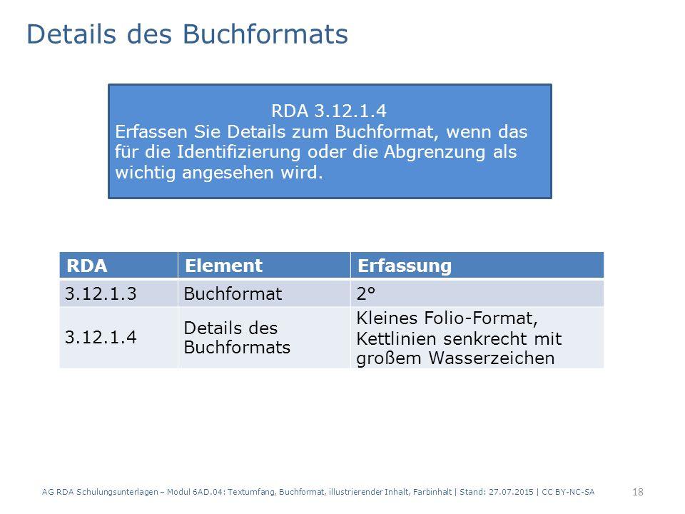 Details des Buchformats AG RDA Schulungsunterlagen – Modul 6AD.04: Textumfang, Buchformat, illustrierender Inhalt, Farbinhalt | Stand: 27.07.2015 | CC BY-NC-SA 18 RDAElementErfassung 3.12.1.3Buchformat2° 3.12.1.4 Details des Buchformats Kleines Folio-Format, Kettlinien senkrecht mit großem Wasserzeichen RDA 3.12.1.4 Erfassen Sie Details zum Buchformat, wenn das für die Identifizierung oder die Abgrenzung als wichtig angesehen wird.