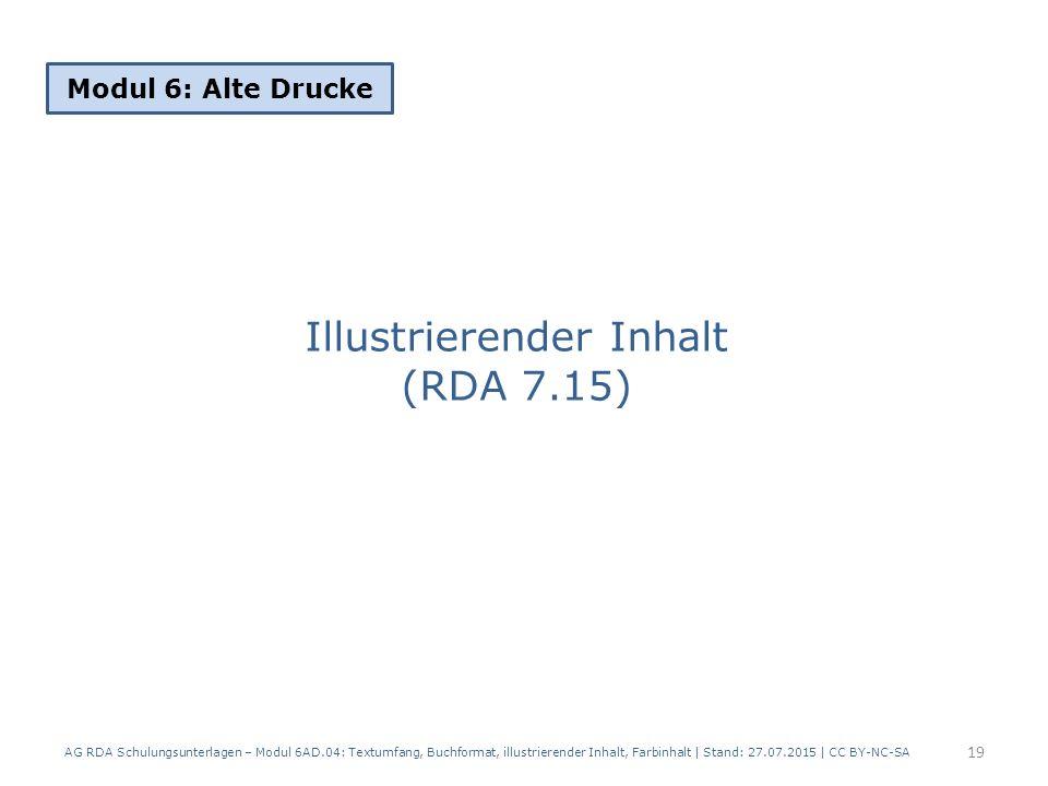 Illustrierender Inhalt (RDA 7.15) Modul 6: Alte Drucke 19 AG RDA Schulungsunterlagen – Modul 6AD.04: Textumfang, Buchformat, illustrierender Inhalt, Farbinhalt | Stand: 27.07.2015 | CC BY-NC-SA