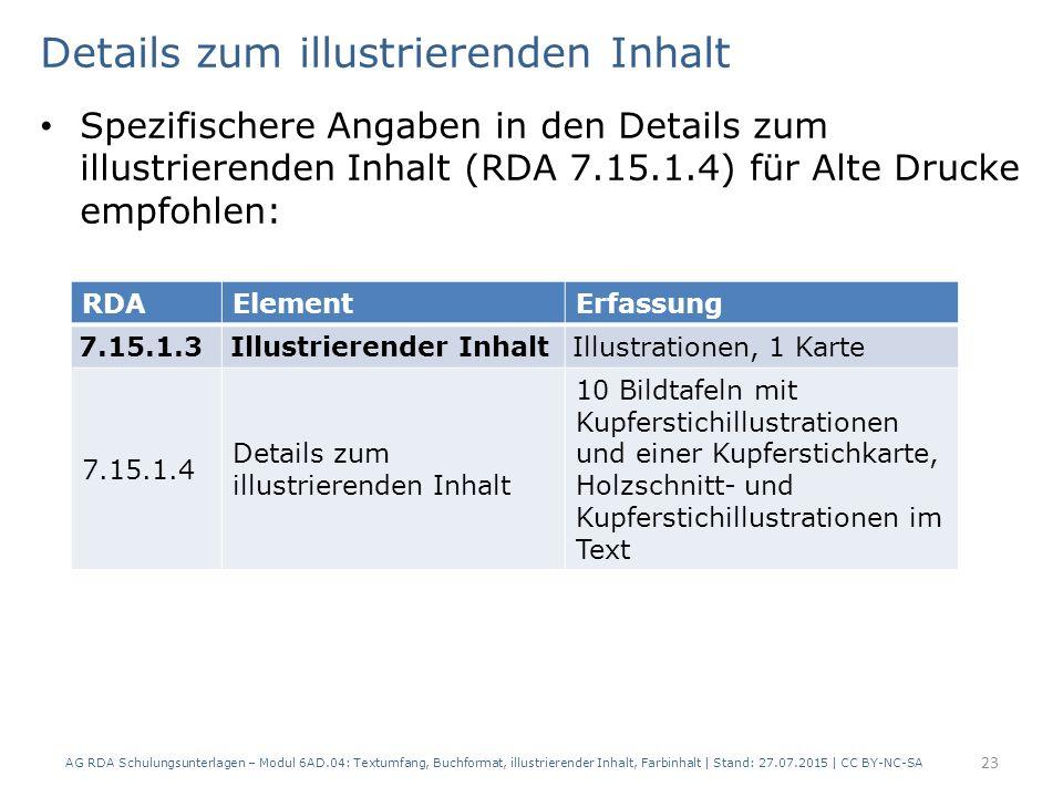Details zum illustrierenden Inhalt Spezifischere Angaben in den Details zum illustrierenden Inhalt (RDA 7.15.1.4) für Alte Drucke empfohlen: AG RDA Schulungsunterlagen – Modul 6AD.04: Textumfang, Buchformat, illustrierender Inhalt, Farbinhalt | Stand: 27.07.2015 | CC BY-NC-SA 23 RDAElementErfassung 7.15.1.3Illustrierender InhaltIllustrationen, 1 Karte 7.15.1.4 Details zum illustrierenden Inhalt 10 Bildtafeln mit Kupferstichillustrationen und einer Kupferstichkarte, Holzschnitt- und Kupferstichillustrationen im Text