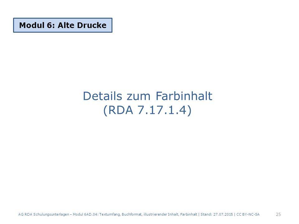 Details zum Farbinhalt (RDA 7.17.1.4) Modul 6: Alte Drucke 25 AG RDA Schulungsunterlagen – Modul 6AD.04: Textumfang, Buchformat, illustrierender Inhalt, Farbinhalt | Stand: 27.07.2015 | CC BY-NC-SA