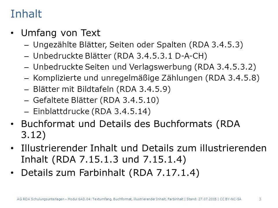 Inhalt Umfang von Text – Ungezählte Blätter, Seiten oder Spalten (RDA 3.4.5.3) – Unbedruckte Blätter (RDA 3.4.5.3.1 D-A-CH) – Unbedruckte Seiten und Verlagswerbung (RDA 3.4.5.3.2) – Komplizierte und unregelmäßige Zählungen (RDA 3.4.5.8) – Blätter mit Bildtafeln (RDA 3.4.5.9) – Gefaltete Blätter (RDA 3.4.5.10) – Einblattdrucke (RDA 3.4.5.14) Buchformat und Details des Buchformats (RDA 3.12) Illustrierender Inhalt und Details zum illustrierenden Inhalt (RDA 7.15.1.3 und 7.15.1.4) Details zum Farbinhalt (RDA 7.17.1.4) AG RDA Schulungsunterlagen – Modul 6AD.04: Textumfang, Buchformat, illustrierender Inhalt, Farbinhalt | Stand: 27.07.2015 | CC BY-NC-SA 3