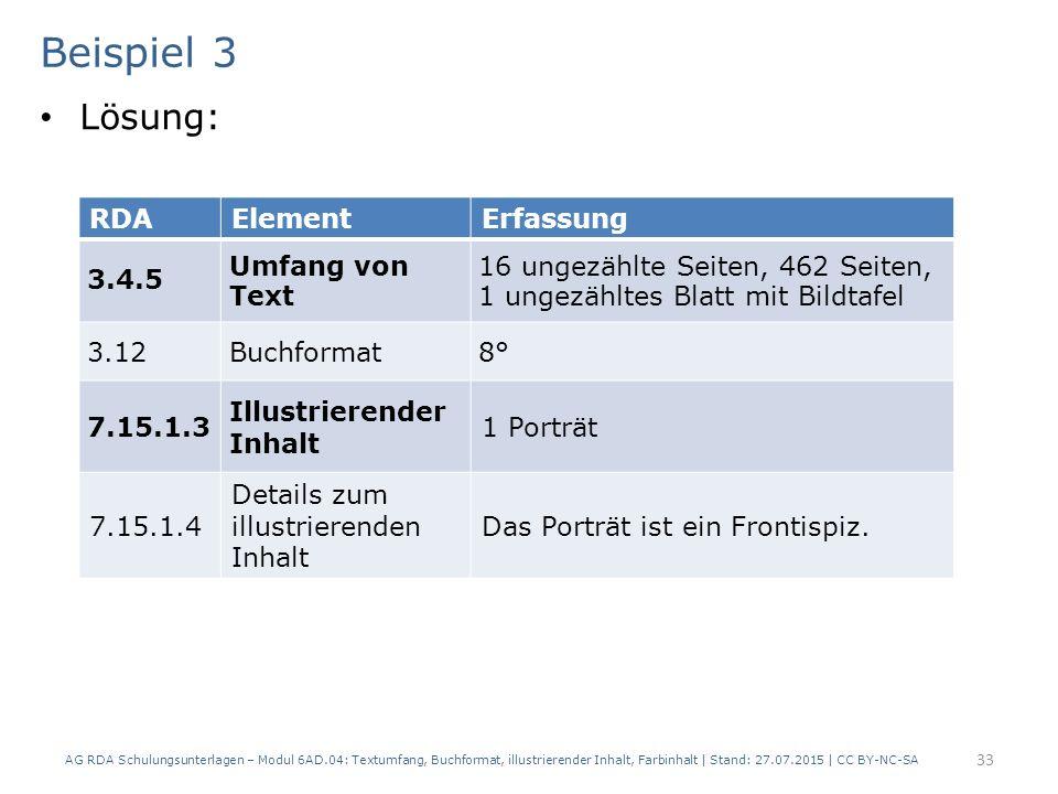 Beispiel 3 Lösung: AG RDA Schulungsunterlagen – Modul 6AD.04: Textumfang, Buchformat, illustrierender Inhalt, Farbinhalt | Stand: 27.07.2015 | CC BY-NC-SA 33 RDAElementErfassung 3.4.5 Umfang von Text 16 ungezählte Seiten, 462 Seiten, 1 ungezähltes Blatt mit Bildtafel 3.12Buchformat8° 7.15.1.3 Illustrierender Inhalt 1 Porträt 7.15.1.4 Details zum illustrierenden Inhalt Das Porträt ist ein Frontispiz.