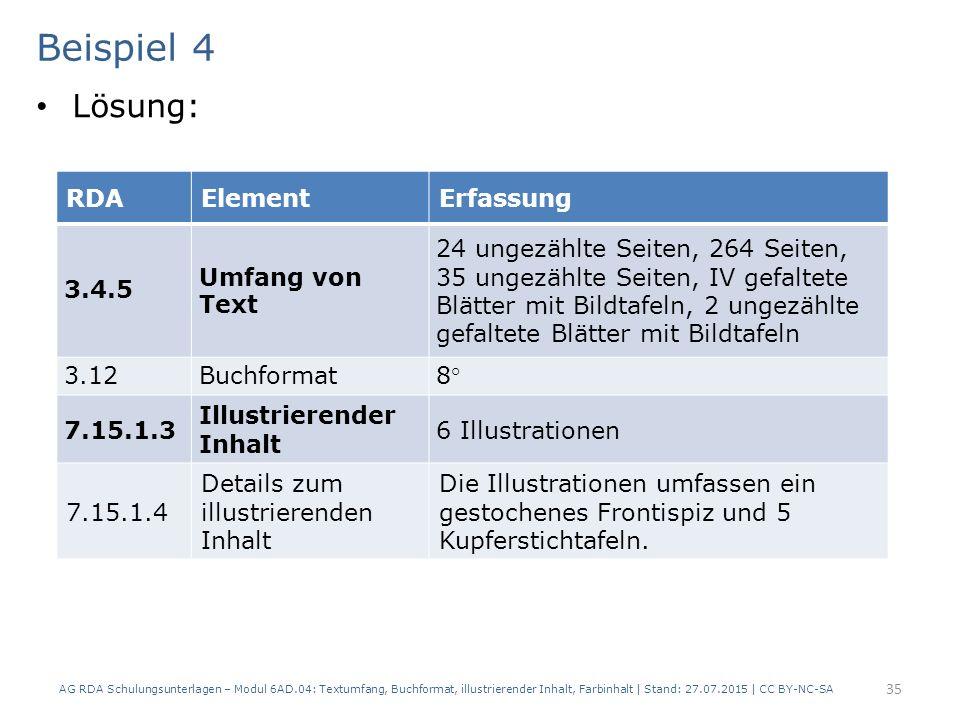 Beispiel 4 Lösung: AG RDA Schulungsunterlagen – Modul 6AD.04: Textumfang, Buchformat, illustrierender Inhalt, Farbinhalt | Stand: 27.07.2015 | CC BY-NC-SA 35 RDAElementErfassung 3.4.5 Umfang von Text 24 ungezählte Seiten, 264 Seiten, 35 ungezählte Seiten, IV gefaltete Blätter mit Bildtafeln, 2 ungezählte gefaltete Blätter mit Bildtafeln 3.12Buchformat8° 7.15.1.3 Illustrierender Inhalt 6 Illustrationen 7.15.1.4 Details zum illustrierenden Inhalt Die Illustrationen umfassen ein gestochenes Frontispiz und 5 Kupferstichtafeln.