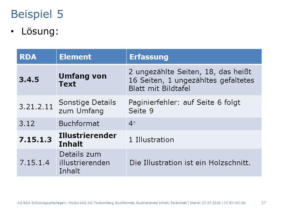 Beispiel 5 Lösung: AG RDA Schulungsunterlagen – Modul 6AD.04: Textumfang, Buchformat, illustrierender Inhalt, Farbinhalt | Stand: 27.07.2015 | CC BY-NC-SA 37 RDAElementErfassung 3.4.5 Umfang von Text 2 ungezählte Seiten, 18, das heißt 16 Seiten, 1 ungezähltes gefaltetes Blatt mit Bildtafel 3.21.2.11 Sonstige Details zum Umfang Paginierfehler: auf Seite 6 folgt Seite 9 3.12Buchformat4° 7.15.1.3 Illustrierender Inhalt 1 Illustration 7.15.1.4 Details zum illustrierenden Inhalt Die Illustration ist ein Holzschnitt.