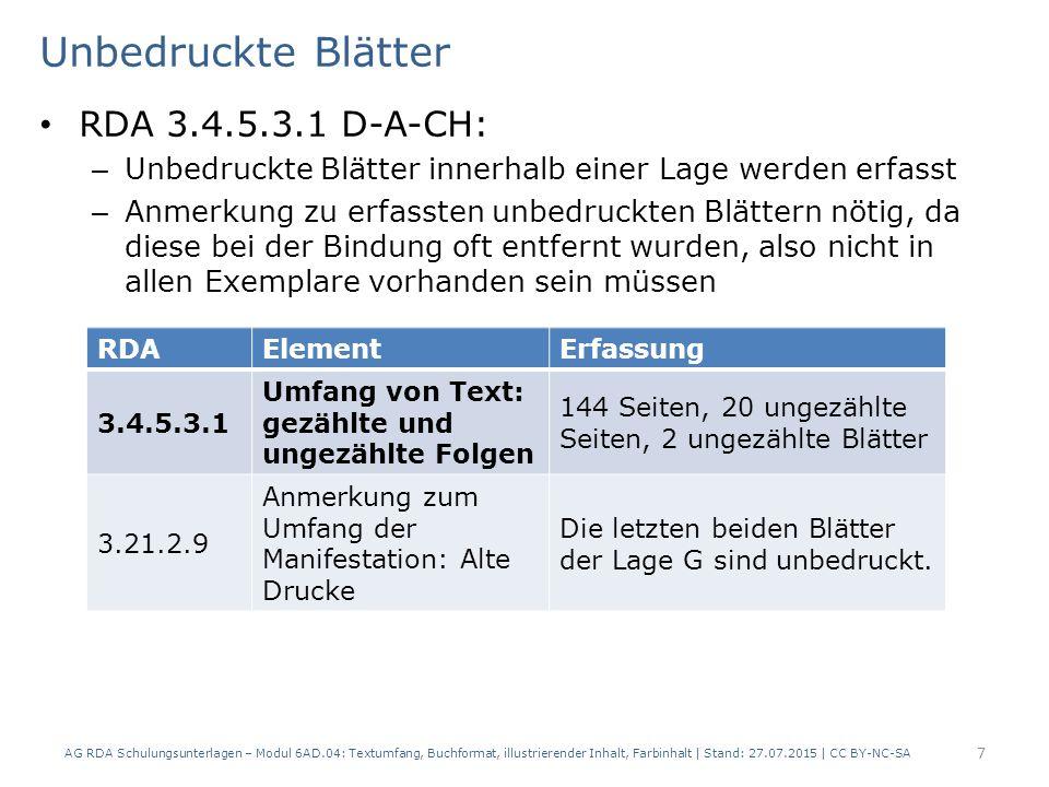 Unbedruckte Blätter RDA 3.4.5.3.1 D-A-CH: – Unbedruckte Blätter innerhalb einer Lage werden erfasst – Anmerkung zu erfassten unbedruckten Blättern nötig, da diese bei der Bindung oft entfernt wurden, also nicht in allen Exemplare vorhanden sein müssen AG RDA Schulungsunterlagen – Modul 6AD.04: Textumfang, Buchformat, illustrierender Inhalt, Farbinhalt | Stand: 27.07.2015 | CC BY-NC-SA 7 RDAElementErfassung 3.4.5.3.1 Umfang von Text: gezählte und ungezählte Folgen 144 Seiten, 20 ungezählte Seiten, 2 ungezählte Blätter 3.21.2.9 Anmerkung zum Umfang der Manifestation: Alte Drucke Die letzten beiden Blätter der Lage G sind unbedruckt.