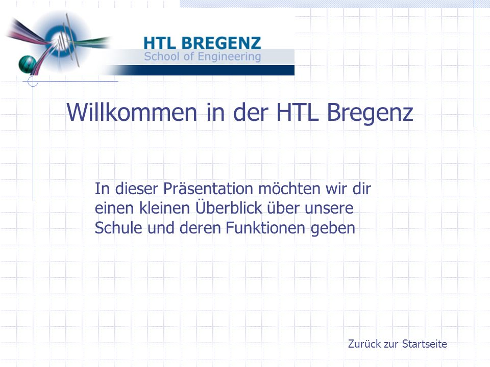 Zurück zur Startseite Willkommen in der HTL Bregenz In dieser Präsentation möchten wir dir einen kleinen Überblick über unsere Schule und deren Funktionen geben