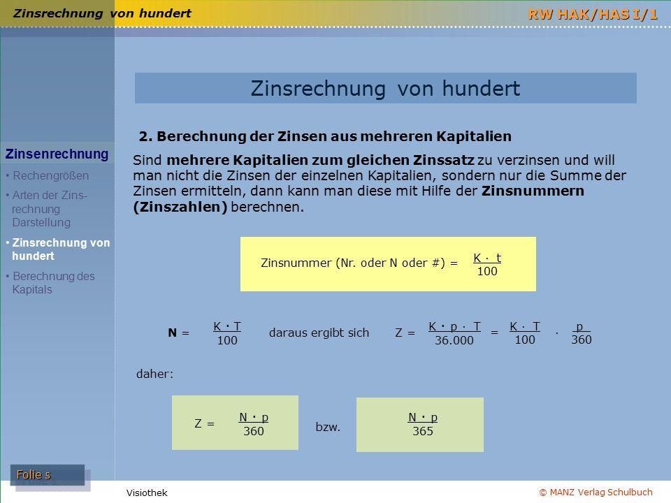 © MANZ Verlag Schulbuch Folie 6 RW HAK/HAS I/1 Visiothek Zinsrechnung von hundert Zinsenrechnung Rechengrößen Arten der Zins- rechnung Darstellung Zinsrechnung von hundert Berechnung des Kapitals Zinsrechnung von hundert Regeln für die Berechnung der Zinsnummern und der Zinsen aus der Zinsnummernsumme Die errechneten Zinsnummern sind auf Ganze zu runden.