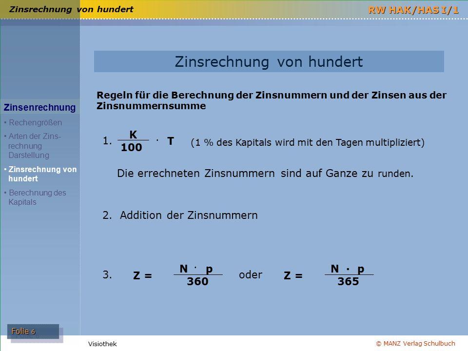 © MANZ Verlag Schulbuch Folie 7 RW HAK/HAS I/1 Visiothek Berechnung des Kapitals Zinsenrechnung Rechengrößen Arten der Zins- rechnung Darstellung Zinsrechnung von hundert Berechnung des Kapitals Vermehrtes Kapital Vermindertes Kapital = Kapital + Zinsen (K + Z) = Kapital – Zinsen (K – Z) Berechnung des (reinen) Kapitals: K = Z · 100 p · J K = Z · 1.200 p · M K = Z · 36.000 p · T K = Z · 36.500 p · T bzw.