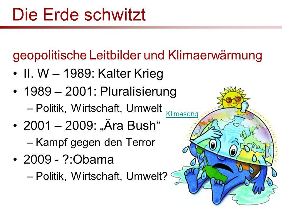 Die Erde schwitzt geopolitische Leitbilder und Klimaerwärmung II. W – 1989: Kalter Krieg 1989 – 2001: Pluralisierung –Politik, Wirtschaft, Umwelt 2001