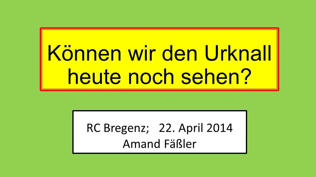 RC Bregenz; 22. April 2014 Amand Fäßler Können wir den Urknall heute noch sehen