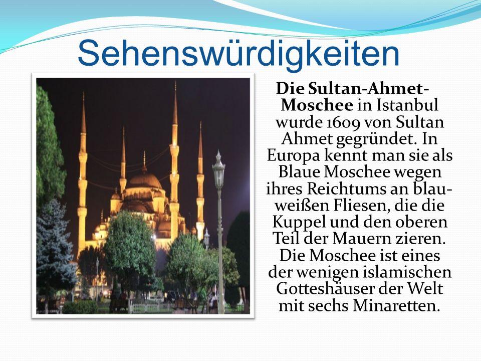 Sehenswürdigkeiten Die Sultan-Ahmet- Moschee in Istanbul wurde 1609 von Sultan Ahmet gegründet. In Europa kennt man sie als Blaue Moschee wegen ihres