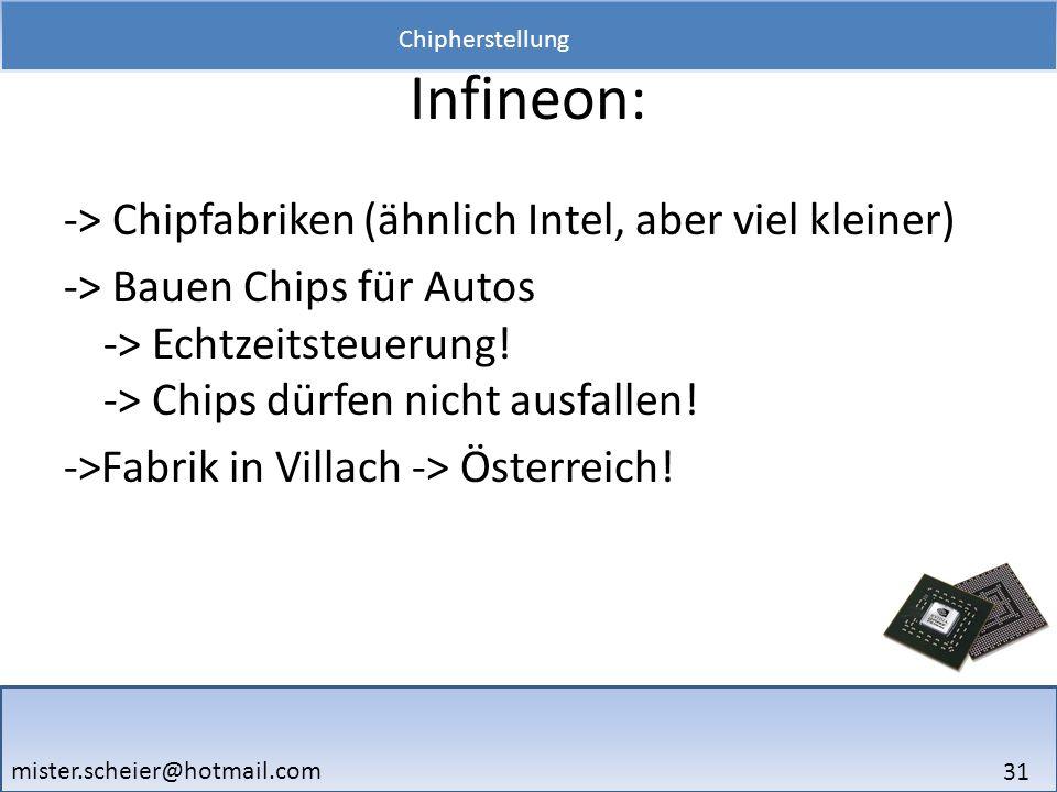 31 Chipherstellung mister.scheier@hotmail.com Infineon: -> Chipfabriken (ähnlich Intel, aber viel kleiner) -> Bauen Chips für Autos -> Echtzeitsteueru