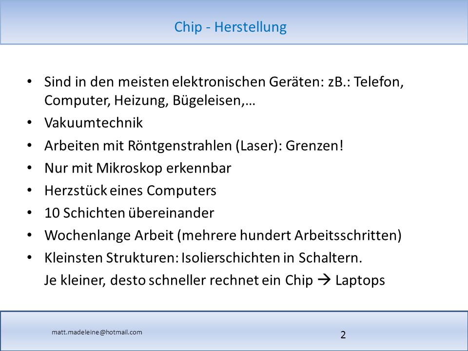 matt.madeleine@hotmail.com Chip - Herstellung Sind in den meisten elektronischen Geräten: zB.: Telefon, Computer, Heizung, Bügeleisen,… Vakuumtechnik