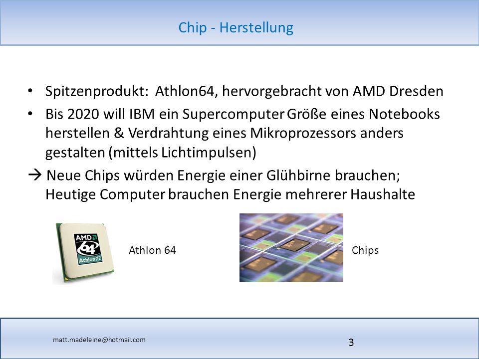matt.madeleine@hotmail.com Chip - Herstellung Spitzenprodukt: Athlon64, hervorgebracht von AMD Dresden Bis 2020 will IBM ein Supercomputer Größe eines