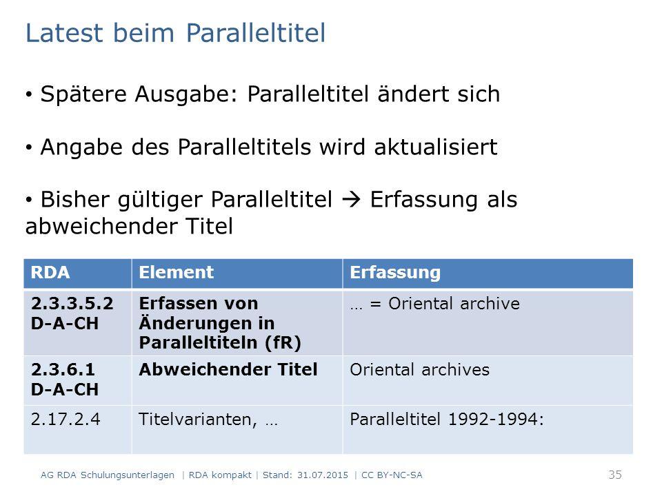 AG RDA Schulungsunterlagen | RDA kompakt | Stand: 31.07.2015 | CC BY-NC-SA 35 RDAElementErfassung 2.3.3.5.2 D-A-CH Erfassen von Änderungen in Paralleltiteln (fR) … = Oriental archive 2.3.6.1 D-A-CH Abweichender TitelOriental archives 2.17.2.4Titelvarianten, …Paralleltitel 1992-1994: Latest beim Paralleltitel Spätere Ausgabe: Paralleltitel ändert sich Angabe des Paralleltitels wird aktualisiert Bisher gültiger Paralleltitel  Erfassung als abweichender Titel