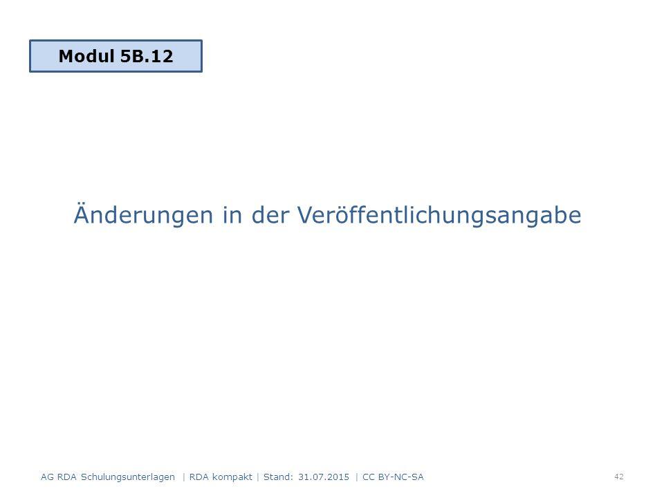Änderungen in der Veröffentlichungsangabe 42 Modul 5B.12 AG RDA Schulungsunterlagen | RDA kompakt | Stand: 31.07.2015 | CC BY-NC-SA