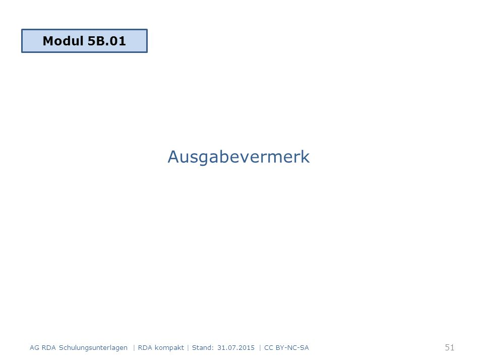 Ausgabevermerk AG RDA Schulungsunterlagen | RDA kompakt | Stand: 31.07.2015 | CC BY-NC-SA 51 Modul 5B.01