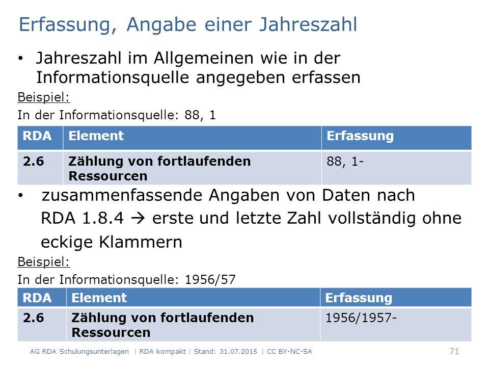 Erfassung, Angabe einer Jahreszahl Jahreszahl im Allgemeinen wie in der Informationsquelle angegeben erfassen Beispiel: In der Informationsquelle: 88, 1 zusammenfassende Angaben von Daten nach RDA 1.8.4  erste und letzte Zahl vollständig ohne eckige Klammern Beispiel: In der Informationsquelle: 1956/57 AG RDA Schulungsunterlagen | RDA kompakt | Stand: 31.07.2015 | CC BY-NC-SA 71 RDAElementErfassung 2.6Zählung von fortlaufenden Ressourcen 88, 1- RDAElementErfassung 2.6Zählung von fortlaufenden Ressourcen 1956/1957-