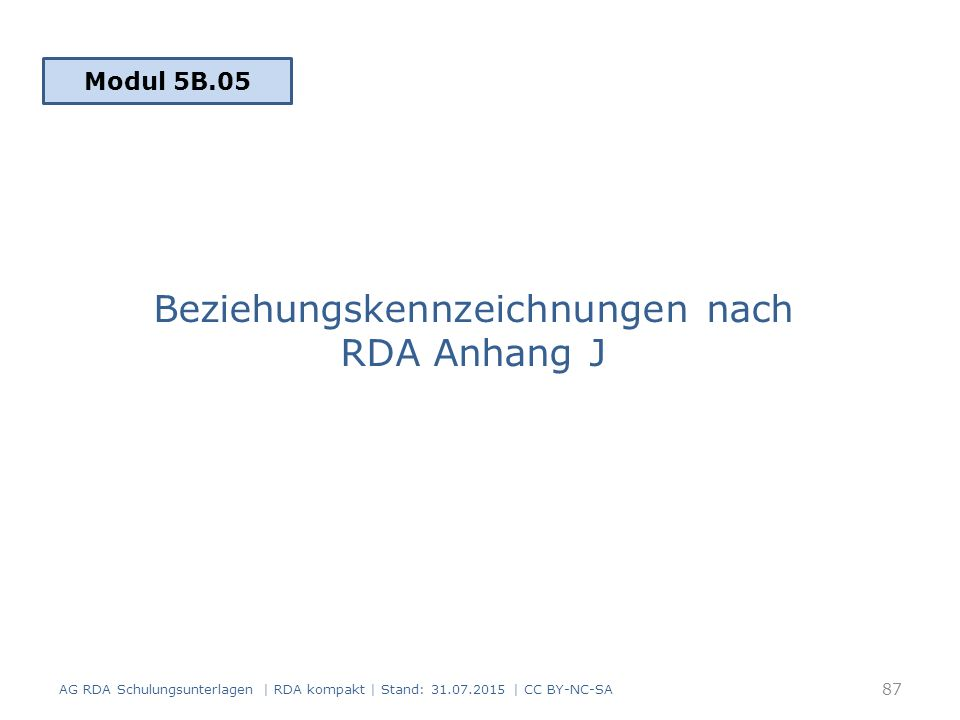 Beziehungskennzeichnungen nach RDA Anhang J AG RDA Schulungsunterlagen | RDA kompakt | Stand: 31.07.2015 | CC BY-NC-SA 87 Modul 5B.05