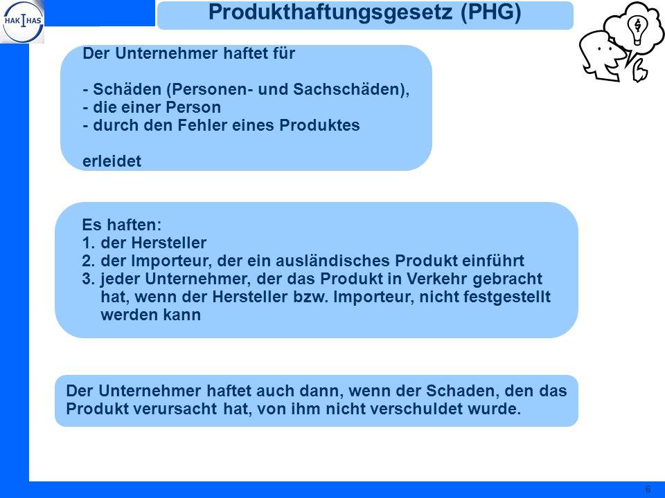 6 Produkthaftungsgesetz (PHG) Der Unternehmer haftet für - Schäden (Personen- und Sachschäden), - die einer Person - durch den Fehler eines Produktes