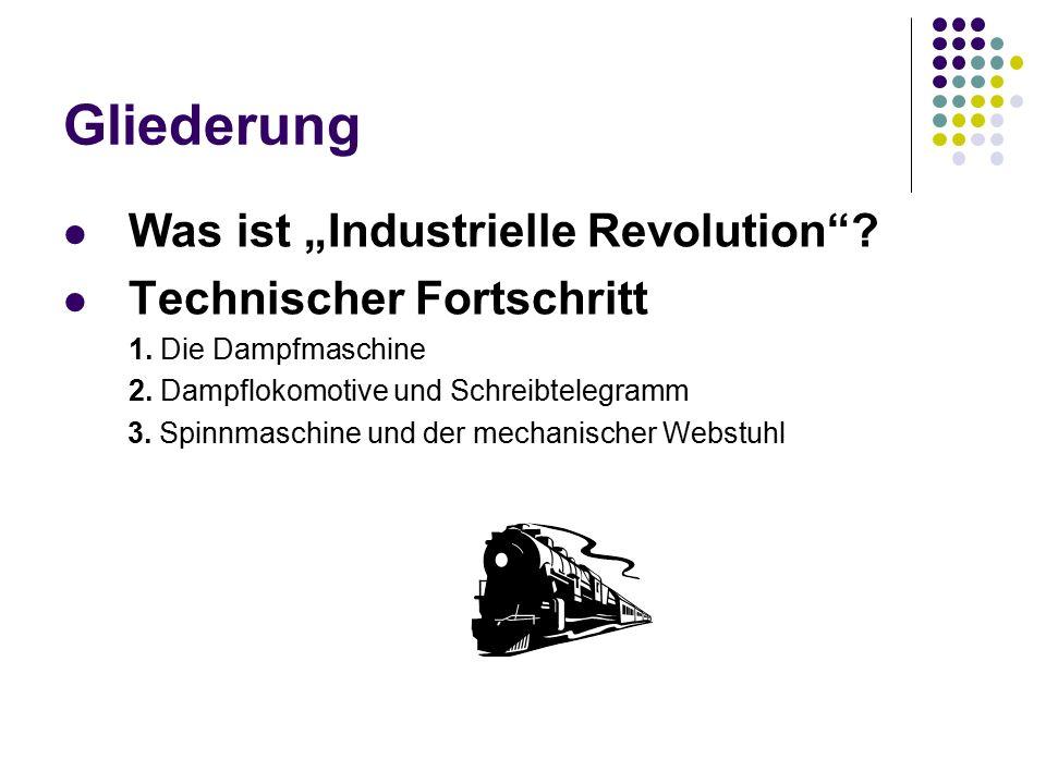 """Gliederung Was ist """"Industrielle Revolution""""? Technischer Fortschritt 1. Die Dampfmaschine 2. Dampflokomotive und Schreibtelegramm 3. Spinnmaschine un"""