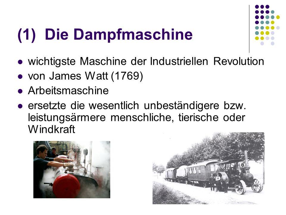 (1) Die Dampfmaschine wichtigste Maschine der Industriellen Revolution von James Watt (1769) Arbeitsmaschine ersetzte die wesentlich unbeständigere bz