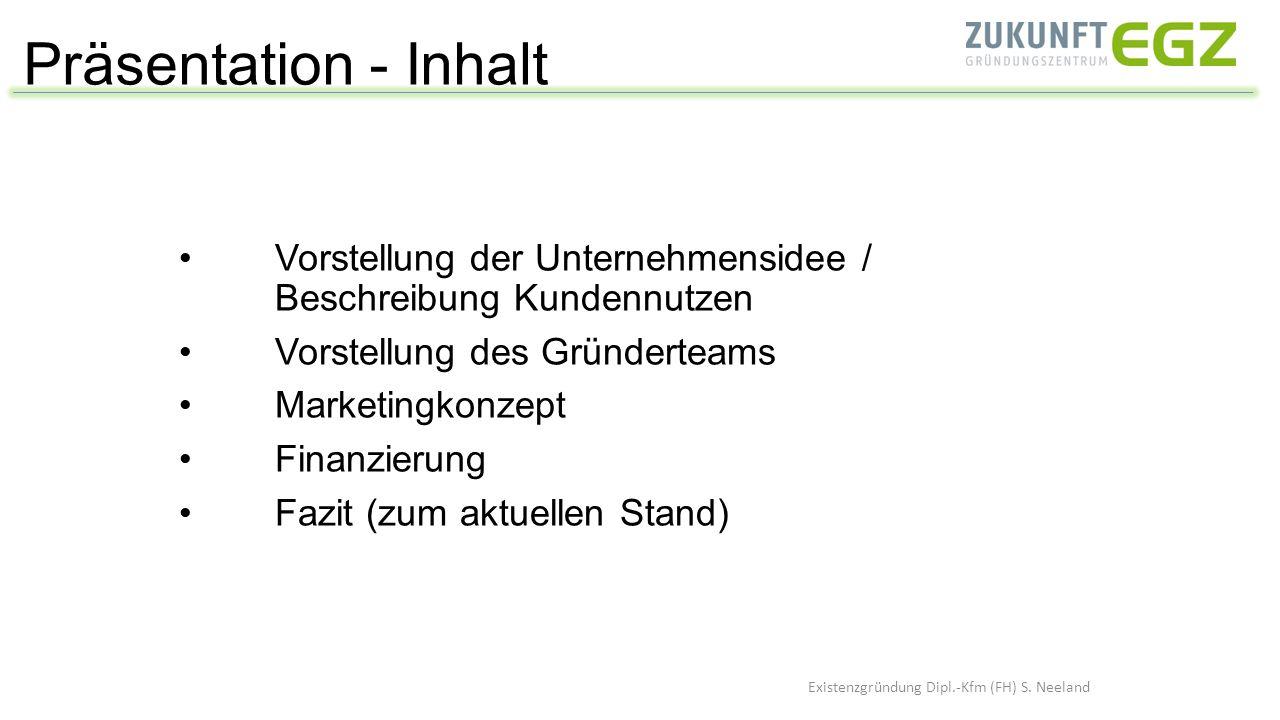 Präsentation - Inhalt Existenzgründung Dipl.-Kfm (FH) S. Neeland Vorstellung der Unternehmensidee / Beschreibung Kundennutzen Vorstellung des Gründert