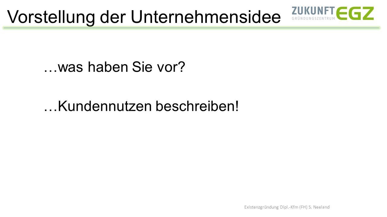 Vorstellung der Unternehmensidee Existenzgründung Dipl.-Kfm (FH) S. Neeland …was haben Sie vor? …Kundennutzen beschreiben!