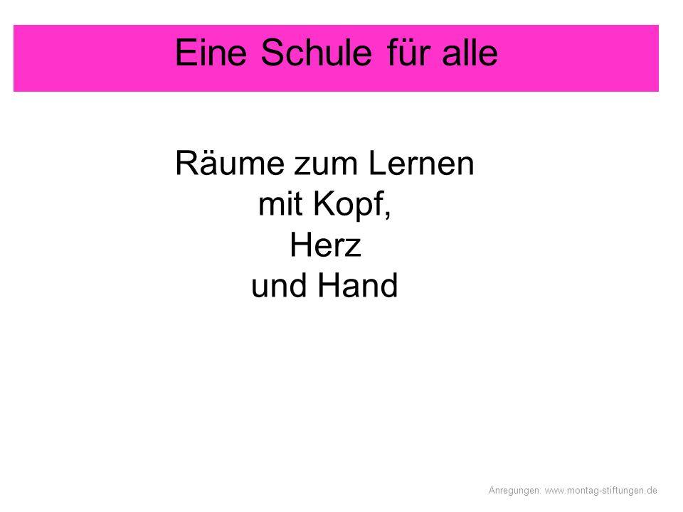 Eine Schule für alle Räume zum Lernen mit Kopf, Herz und Hand Anregungen: www.montag-stiftungen.de