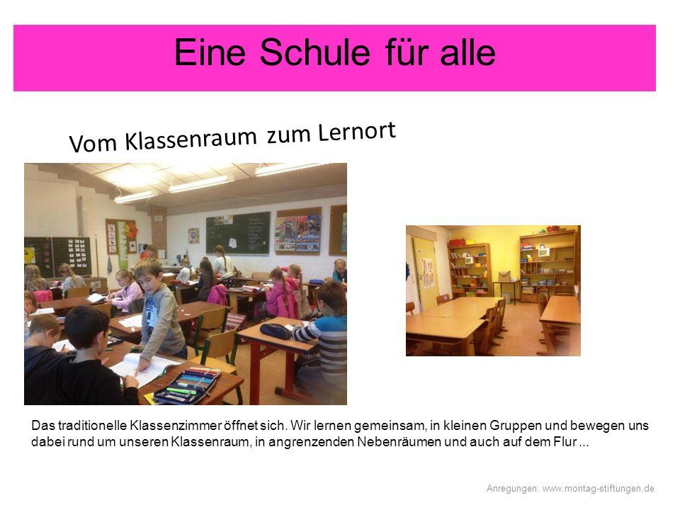 Eine Schule für alle Vom Klassenraum zum Lernort Anregungen: www.montag-stiftungen.de Das traditionelle Klassenzimmer öffnet sich. Wir lernen gemeinsa