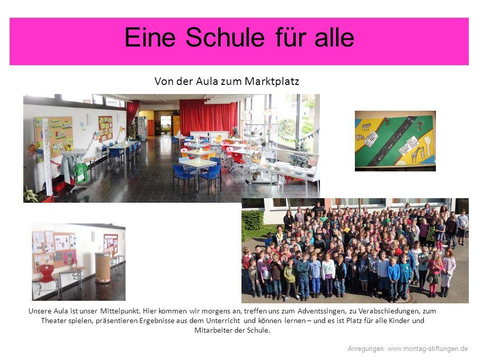 Eine Schule für alle Von der Aula zum Marktplatz Anregungen: www.montag-stiftungen.de Unsere Aula ist unser Mittelpunkt. Hier kommen wir morgens an, t