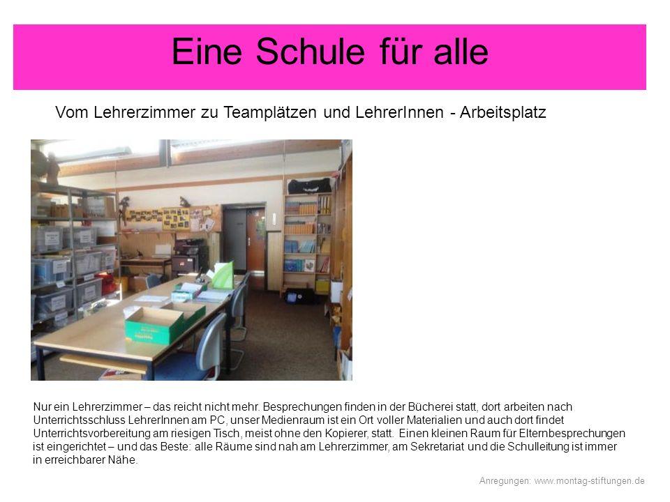 Eine Schule für alle Vom Lehrerzimmer zu Teamplätzen und LehrerInnen - Arbeitsplatz Anregungen: www.montag-stiftungen.de Nur ein Lehrerzimmer – das re