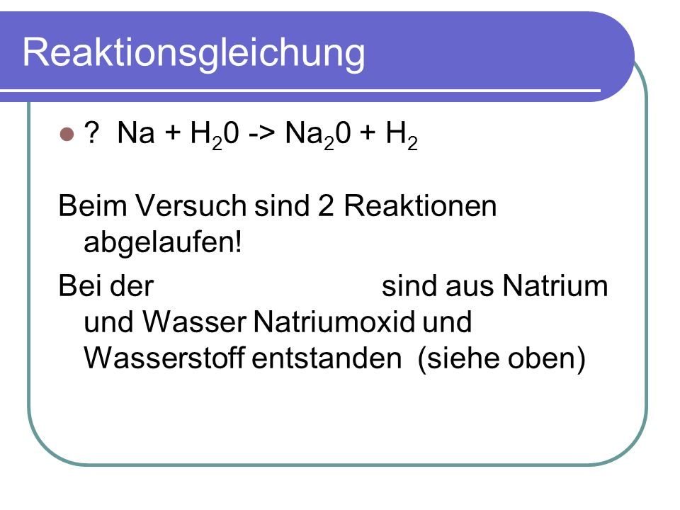 Reaktionsgleichung ? Na + H 2 0 -> Na 2 0 + H 2 Beim Versuch sind 2 Reaktionen abgelaufen! Bei der ersten Reaktion sind aus Natrium und Wasser Natrium