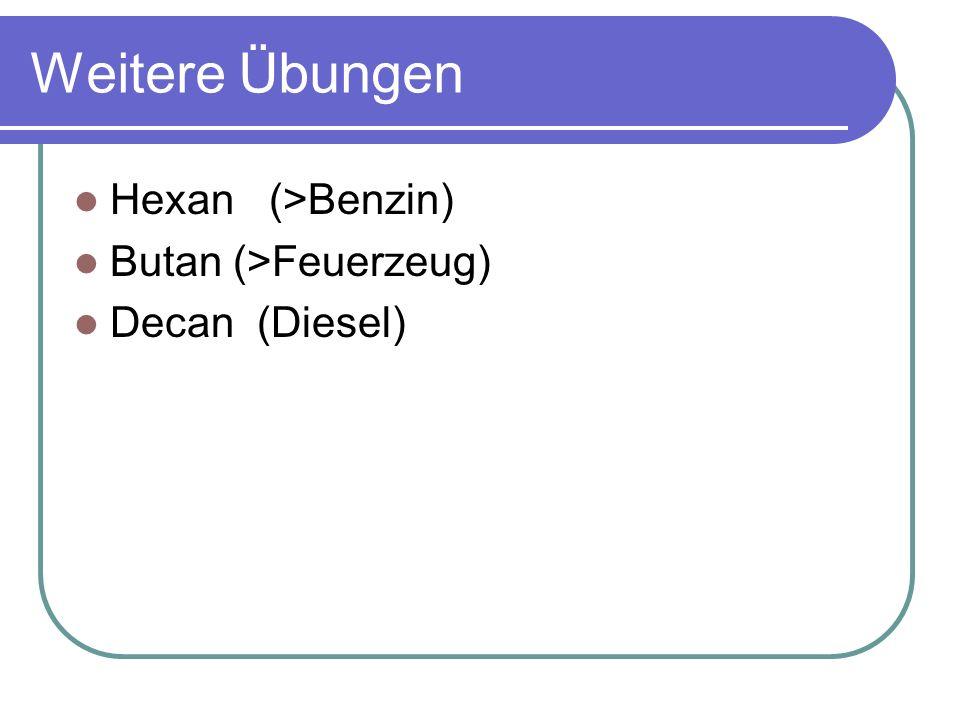 Weitere Übungen Hexan (>Benzin) Butan (>Feuerzeug) Decan (Diesel)