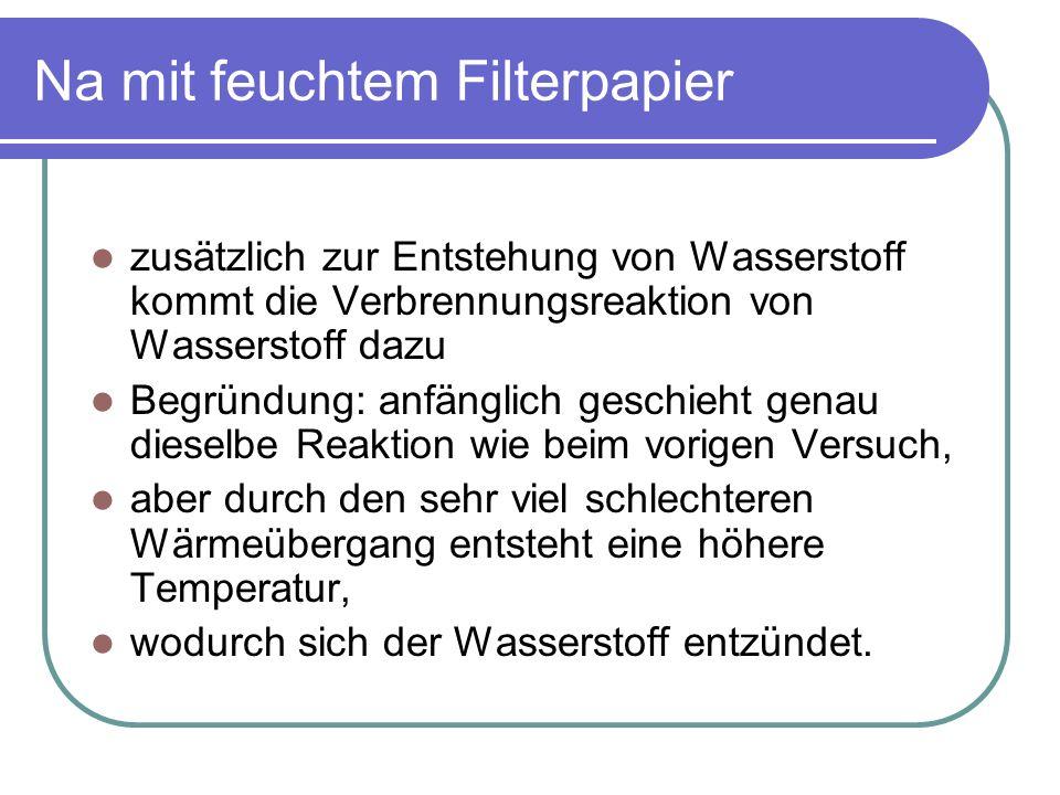 Na mit feuchtem Filterpapier zusätzlich zur Entstehung von Wasserstoff kommt die Verbrennungsreaktion von Wasserstoff dazu Begründung: anfänglich gesc