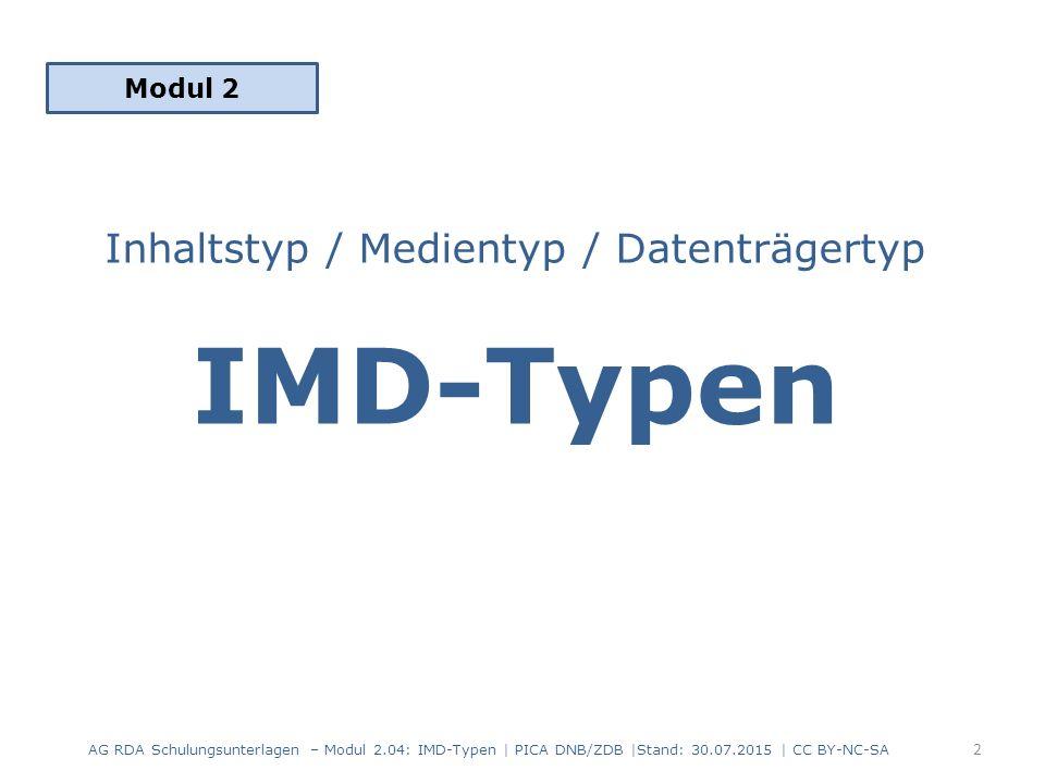 Inhaltstyp / Medientyp / Datenträgertyp IMD-Typen als Standardelemente – Erfassung der IMD-Typen in allen Beschreibungen – Kategorisierung der Ressourcen – Basis für Generieren von Icons, Filtern oder Facettierungen Normiertes Vokabular in deutscher Sprache – Erfassung je nach Format als Text und/oder Code Reihenfolge 6.9 Inhaltstyp  3.2 Medientyp  3.3 Datenträgertyp – von der Expression (6.9) zur Manifestation (3.2, 3.3) absteigend – international: Content-/Media-/Carrier-Type (CMC) – Feldabfolge in den Erfassungsformaten MARC 21, PICA, Aleph AG RDA Schulungsunterlagen – Modul 2.04: IMD-Typen | PICA DNB/ZDB |Stand: 30.07.2015 | CC BY-NC-SA 3