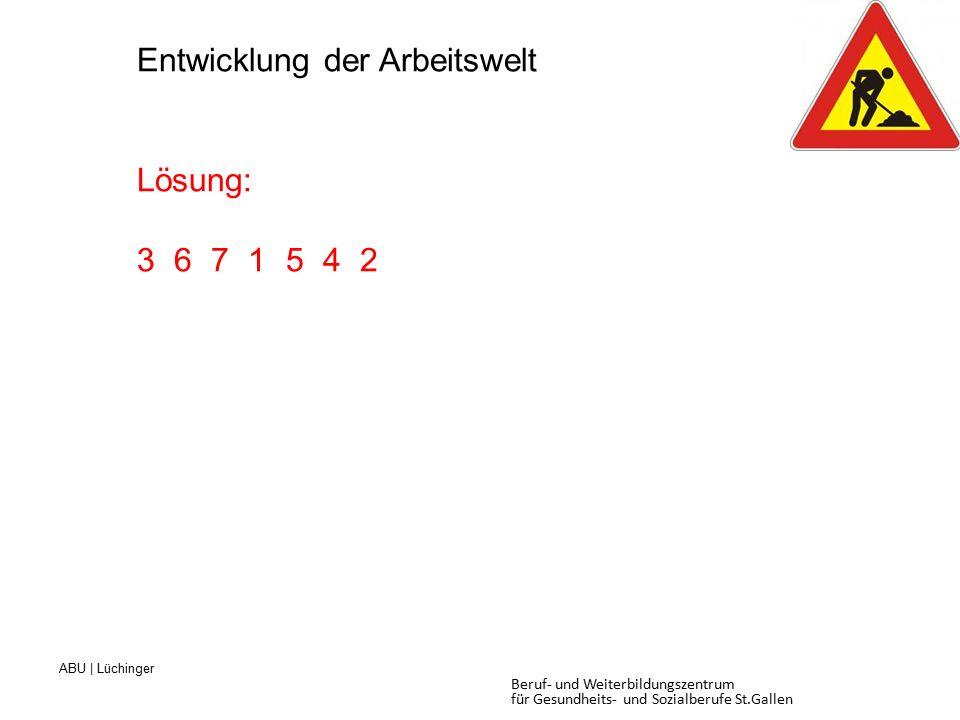 ABU | Lüchinger Beruf- und Weiterbildungszentrum für Gesundheits- und Sozialberufe St.Gallen Entwicklung der Arbeitswelt Lösung: 3 6 7 1 5 4 2