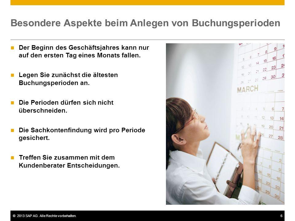 ©2013 SAP AG. Alle Rechte vorbehalten.6 Besondere Aspekte beim Anlegen von Buchungsperioden Der Beginn des Geschäftsjahres kann nur auf den ersten Tag