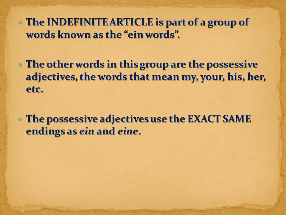 "The INDEFINITE ARTICLE is part of a group of words known as the ""ein words"". The INDEFINITE ARTICLE is part of a group of words known as the ""ein word"