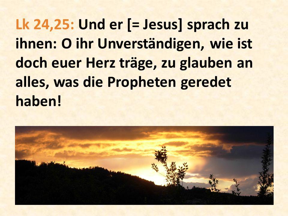 Lk 24,25: Und er [= Jesus] sprach zu ihnen: O ihr Unverständigen, wie ist doch euer Herz träge, zu glauben an alles, was die Propheten geredet haben!
