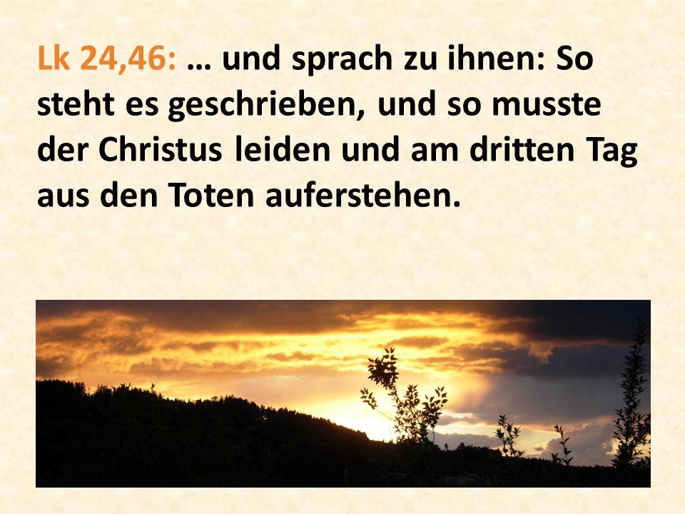 Lk 24,46: … und sprach zu ihnen: So steht es geschrieben, und so musste der Christus leiden und am dritten Tag aus den Toten auferstehen.