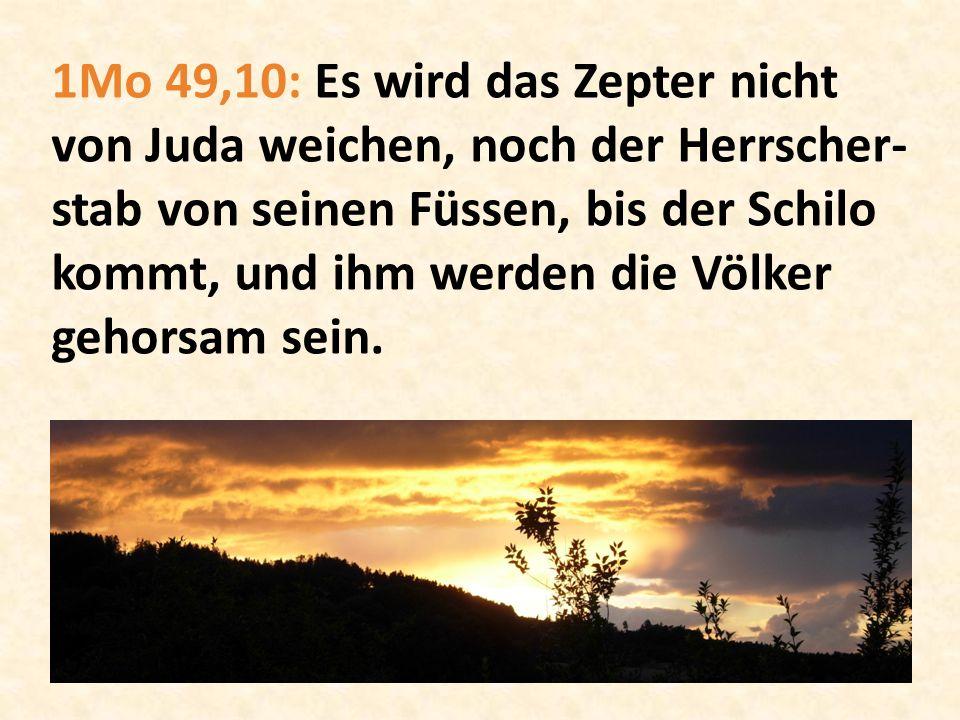 1Mo 49,10: Es wird das Zepter nicht von Juda weichen, noch der Herrscher- stab von seinen Füssen, bis der Schilo kommt, und ihm werden die Völker geho