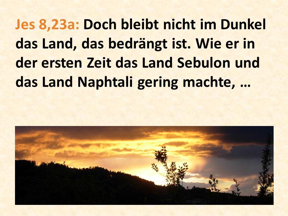 Jes 8,23a: Doch bleibt nicht im Dunkel das Land, das bedrängt ist. Wie er in der ersten Zeit das Land Sebulon und das Land Naphtali gering machte, …