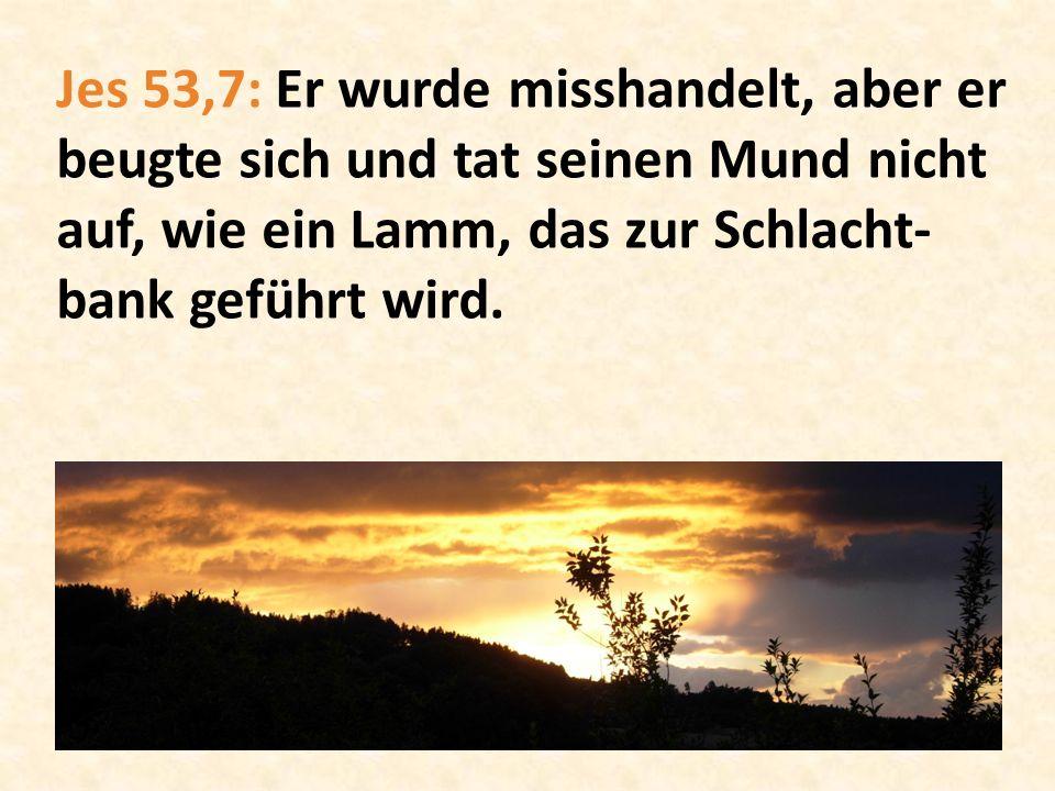 Jes 53,7: Er wurde misshandelt, aber er beugte sich und tat seinen Mund nicht auf, wie ein Lamm, das zur Schlacht- bank geführt wird.